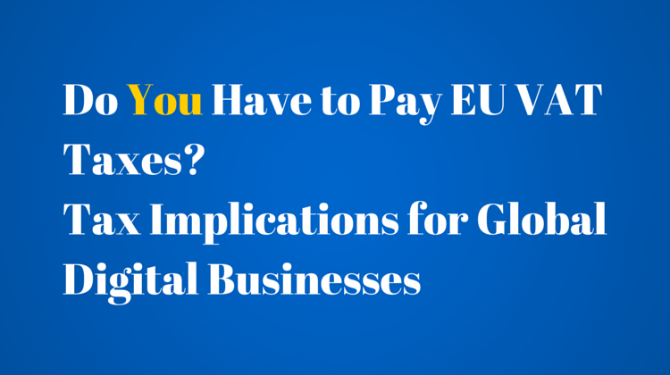 Do You Have to Pay EU VAT Taxes? Tax Implications for Global Digital Businesses