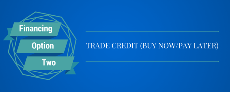 Financing Option 2) Trade Credit (Buy Now/Pay Later)