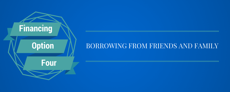 Financing Option 4) Borrow from Friends & Family