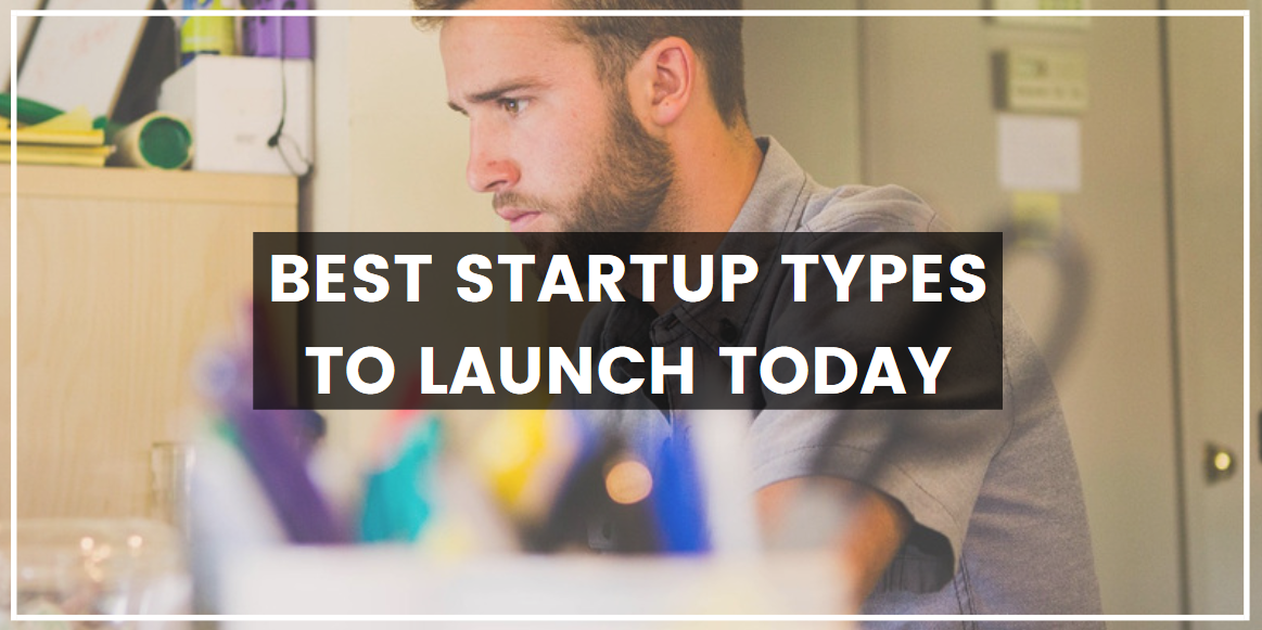 Best Startup Types to Launch Today